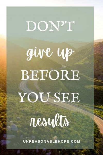 Don't give up before you get results. Keep moving forward. unreasonablehope.com.